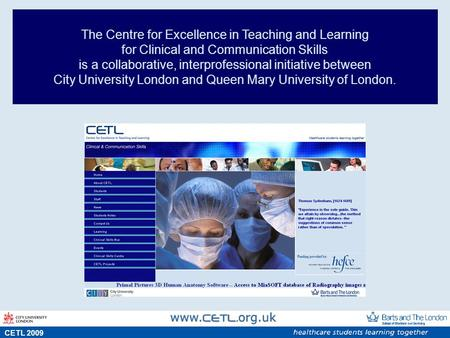 S CETL 2009 The Centre for Excellence in Teaching and Learning for Clinical and Communication Skills is a collaborative, interprofessional initiative between.