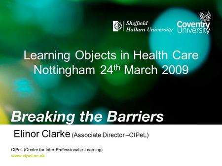 Learning Objects in Health Care Nottingham 24 th March 2009 Elinor Clarke (Associate Director –CIPeL)