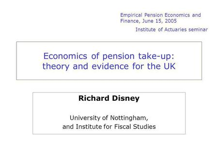Economics of pension take-up: theory and evidence for the UK Richard Disney University of Nottingham, and Institute for Fiscal Studies Empirical Pension.