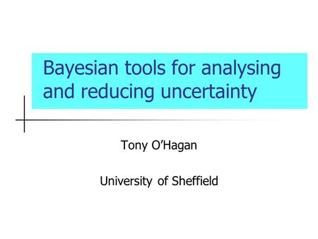 Bayesian tools for analysing and reducing uncertainty Tony OHagan University of Sheffield.