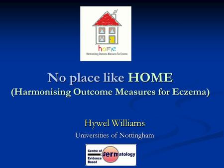 No place like HOME (Harmonising Outcome Measures for Eczema) Hywel Williams Universities of Nottingham.
