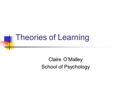 Theories of Learning Claire OMalley School of Psychology.