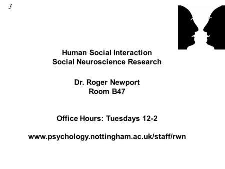 Human Social Interaction Social Neuroscience Research Dr. Roger Newport Room B47 Office Hours: Tuesdays 12-2 www.psychology.nottingham.ac.uk/staff/rwn.