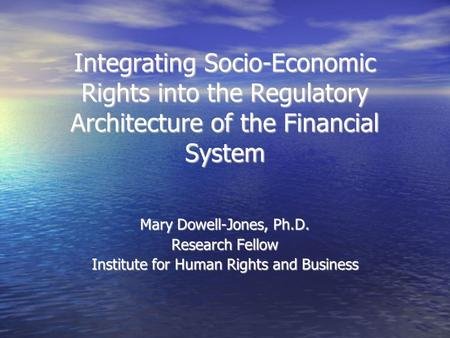 Integrating Socio-Economic Rights into the Regulatory Architecture of the Financial System Mary Dowell-Jones, Ph.D. Research Fellow Institute for Human.