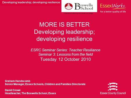 ESRC Seminar Series: Teacher Resiliance Seminar 3: Lessons from the field Tuesday 12 October 2010 MORE IS BETTER Developing leadership; developing resilience.