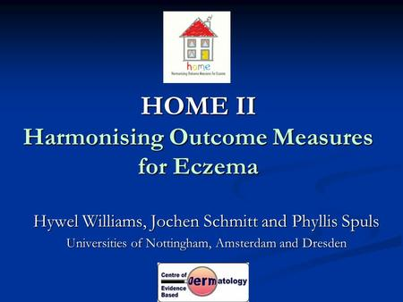 HOME II Harmonising Outcome Measures for Eczema Hywel Williams, Jochen Schmitt and Phyllis Spuls Universities of Nottingham, Amsterdam and Dresden.