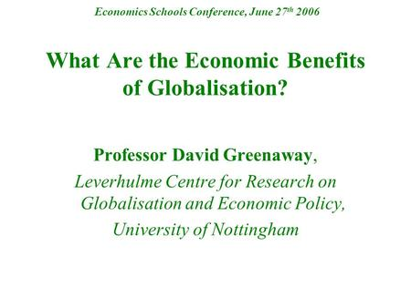 Economics Schools Conference, June 27 th 2006 What Are the Economic Benefits of Globalisation? Professor David Greenaway, Leverhulme Centre for Research.