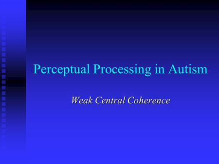 Perceptual Processing in Autism Weak Central Coherence.