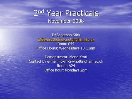 2 nd Year Practicals November 2008 Dr Jonathan Stirk Room C44 Office Hours: Wednesdays 10-11am Demonstrator: Maria Ktori.