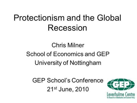 Protectionism and the Global Recession Chris Milner School of Economics and GEP University of Nottingham GEP Schools Conference 21 st June, 2010.