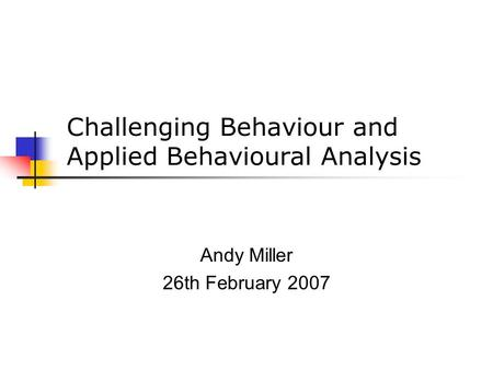 Challenging Behaviour and Applied Behavioural Analysis Andy Miller 26th February 2007.