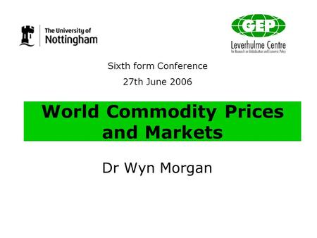 World Commodity Prices and Markets Dr Wyn Morgan Sixth form Conference 27th June 2006.