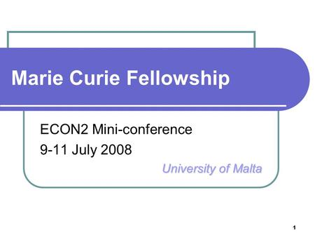 1 Marie Curie Fellowship ECON2 Mini-conference 9-11 July 2008 University of Malta.