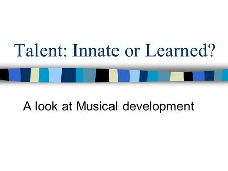 Talent: Innate or Learned? A look at Musical development.