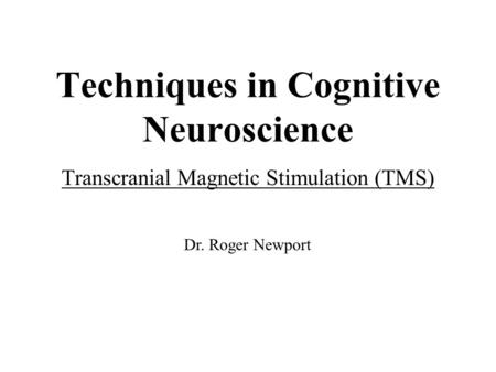 Techniques in Cognitive Neuroscience Transcranial Magnetic Stimulation (TMS) Dr. Roger Newport.