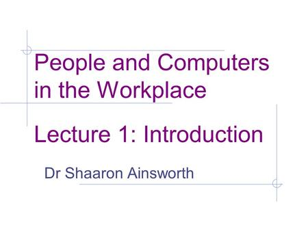 People and Computers in the Workplace Lecture 1: Introduction Dr Shaaron Ainsworth.