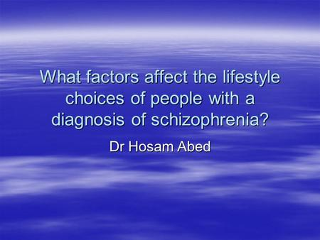 What factors affect the lifestyle choices of people with a diagnosis of schizophrenia? Dr Hosam Abed.