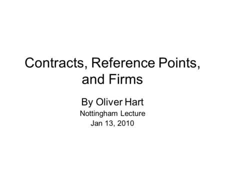Contracts, Reference Points, and Firms By Oliver Hart Nottingham Lecture Jan 13, 2010.