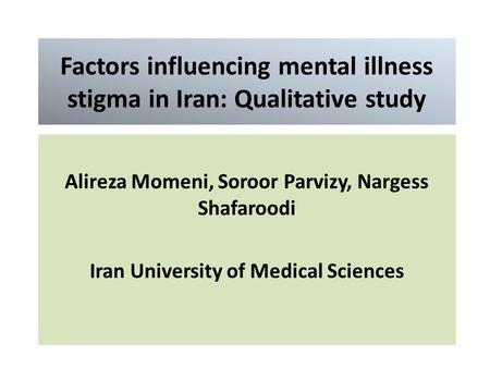Factors influencing mental illness stigma in Iran: Qualitative study Alireza Momeni, Soroor Parvizy, Nargess Shafaroodi Iran University of Medical Sciences.