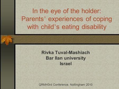 In the eye of the holder: Parents experiences of coping with child s eating disability Rivka Tuval-Mashiach Bar Ilan university Israel QRMH3rd Conference,