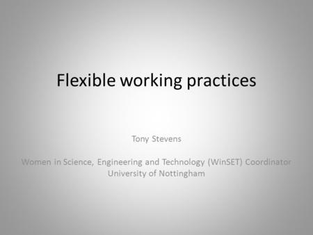 Flexible working practices Tony Stevens Women in Science, Engineering and Technology (WinSET) Coordinator University of Nottingham.