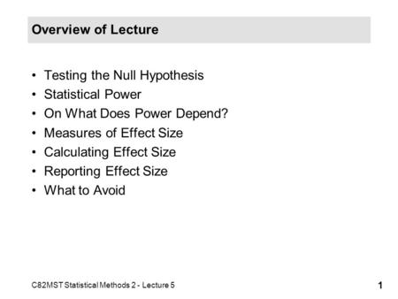 C82MST Statistical Methods 2 - Lecture 5 1 Overview of Lecture Testing the Null Hypothesis Statistical Power On What Does Power Depend? Measures of Effect.