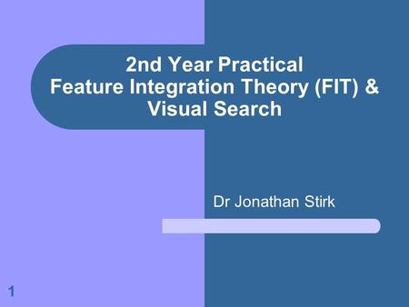 1 2nd Year Practical Feature Integration Theory (FIT) & Visual Search Dr Jonathan Stirk.