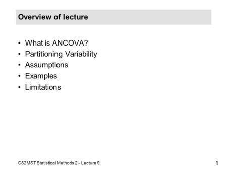 C82MST Statistical Methods 2 - Lecture 9 1 Overview of lecture What is ANCOVA? Partitioning Variability Assumptions Examples Limitations.