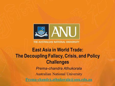 East Asia in World Trade: The Decoupling Fallacy, Crisis, and Policy Challenges Prema-chandra Athukorala Australian National University