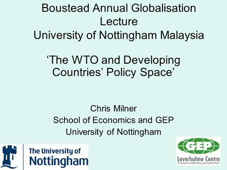 Boustead Annual Globalisation Lecture University of Nottingham Malaysia The WTO and Developing Countries Policy Space Chris Milner School of Economics.
