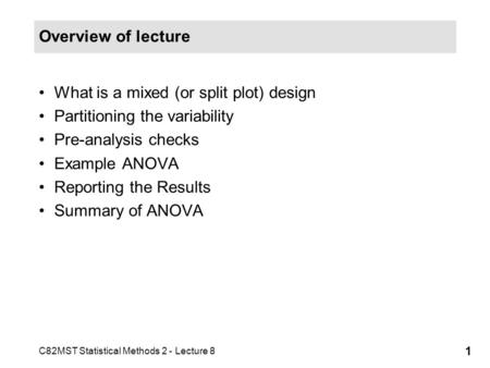 C82MST Statistical Methods 2 - Lecture 8 1 Overview of lecture What is a mixed (or split plot) design Partitioning the variability Pre-analysis checks.