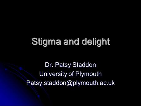 Stigma and delight Dr. Patsy Staddon University of Plymouth
