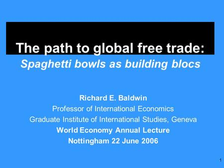 1 The path to global free trade: Spaghetti bowls as building blocs Richard E. Baldwin Professor of International Economics Graduate Institute of International.