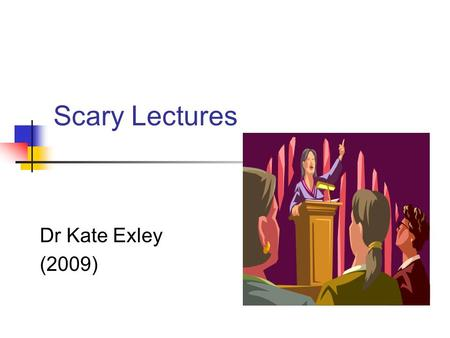 Scary Lectures Dr Kate Exley (2009). Session Outline Introduction Why do we lecture? What are the important features of a lecture? Best and Worst Lectures.