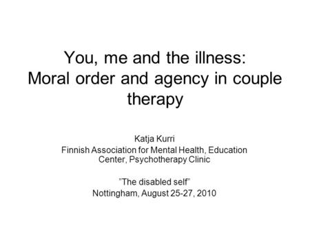 You, me and the illness: Moral order and agency in couple therapy Katja Kurri Finnish Association for Mental Health, Education Center, Psychotherapy Clinic.