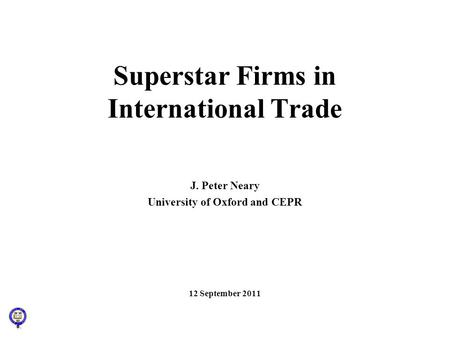 Superstar Firms in International Trade J. Peter Neary University of Oxford and CEPR 12 September 2011.