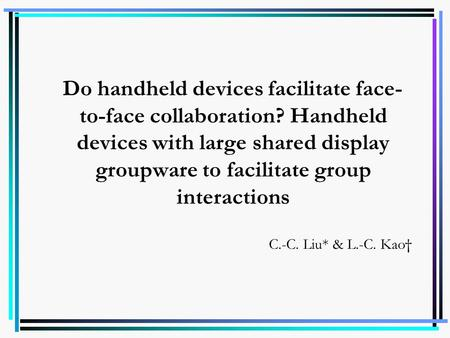 Do handheld devices facilitate face- to-face collaboration? Handheld devices with large shared display groupware to facilitate group interactions C.-C.