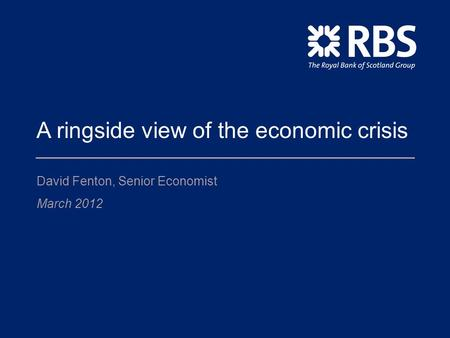 A ringside view of the economic crisis David Fenton, Senior Economist March 2012.