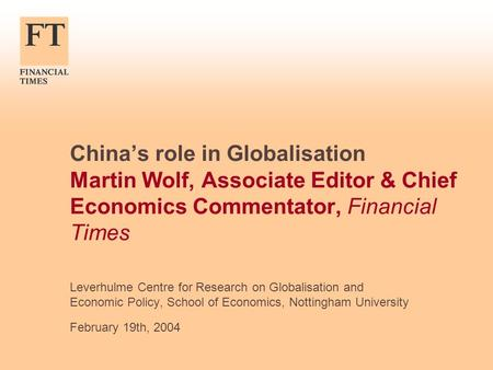 Chinas role in Globalisation Martin Wolf, Associate Editor & Chief Economics Commentator, Financial Times Leverhulme Centre for Research on Globalisation.