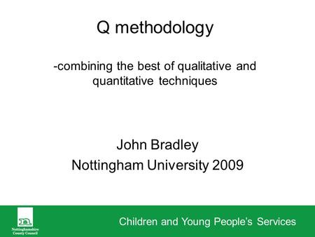 Children and Young Peoples Services Q methodology -combining the best of qualitative and quantitative techniques John Bradley Nottingham University 2009.