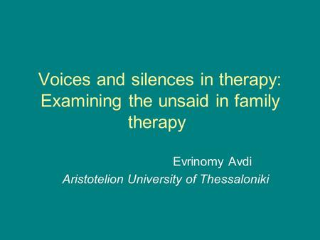 Voices and silences in therapy: Examining the unsaid in family therapy Evrinomy Avdi Aristotelion University of Thessaloniki.
