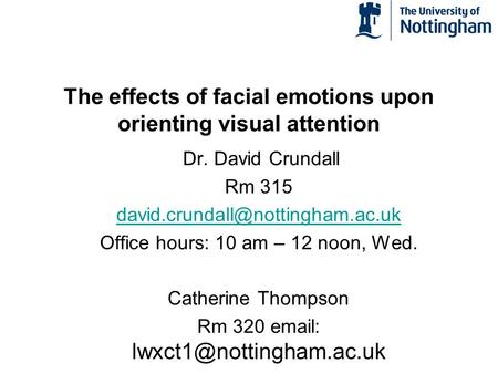 The effects of facial emotions upon orienting visual attention Dr. David Crundall Rm 315 Office hours: 10 am – 12 noon,