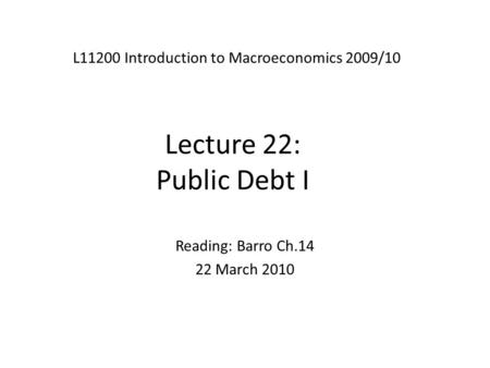 Lecture 22: Public Debt I L11200 Introduction to Macroeconomics 2009/10 Reading: Barro Ch.14 22 March 2010.