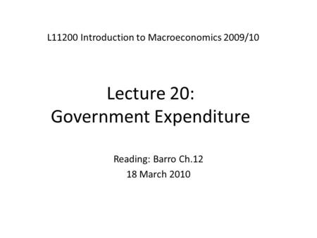 Lecture 20: Government Expenditure L11200 Introduction to Macroeconomics 2009/10 Reading: Barro Ch.12 18 March 2010.