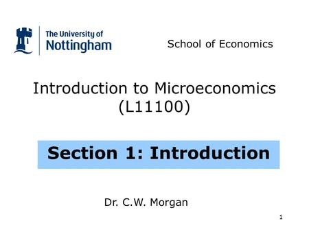1 Introduction to Microeconomics (L11100) Section 1: Introduction School of Economics Dr. C.W. Morgan.