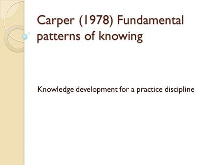 Carper (1978) Fundamental patterns of knowing Knowledge development for a practice discipline.