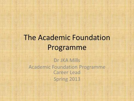 The Academic Foundation Programme Dr JKA Mills Academic Foundation Programme Career Lead Spring 2013.