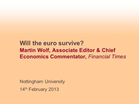 Will the euro survive? Martin Wolf, Associate Editor & Chief Economics Commentator, Financial Times Nottingham University 14 th February 2013.