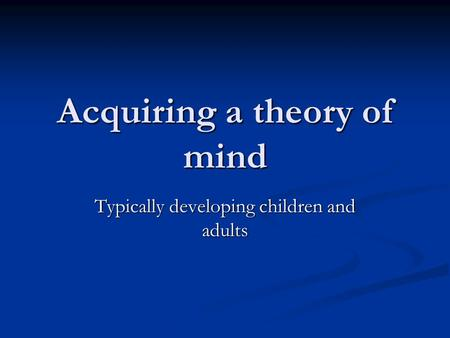 Acquiring a theory of mind Typically developing children and adults.