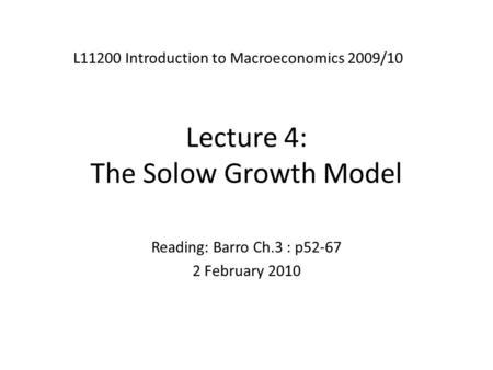 Lecture 4: The Solow Growth Model L11200 Introduction to Macroeconomics 2009/10 Reading: Barro Ch.3 : p52-67 2 February 2010.
